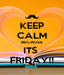 KEEP CALM BECAUSE ITS  FRIDAY!! - Personalised Poster A4 size