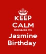 KEEP CALM Because Its Jasmine Birthday  - Personalised Poster A4 size