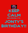 KEEP CALM BECAUSE ITS  JONTY'S BIRTHDAY!! - Personalised Poster A4 size