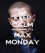KEEP CALM BECAUSE ITS MAX MONDAY - Personalised Poster A4 size