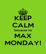 KEEP CALM because its MAX MONDAY! - Personalised Poster A4 size