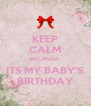 KEEP CALM BECAUSE  ITS MY BABY'S BIRTHDAY - Personalised Poster A4 size