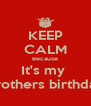 KEEP CALM Because It's my  Brothers birthday - Personalised Poster A4 size