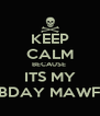 KEEP CALM BECAUSE  ITS MY FCKING BDAY MAWFUCKERS  - Personalised Poster A4 size