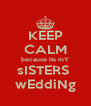 KEEP CALM because Its mY sISTERS  wEddiNg - Personalised Poster A4 size