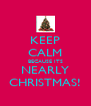 KEEP CALM BECAUSE ITS NEARLY CHRISTMAS! - Personalised Poster A4 size