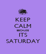 KEEP CALM BECAUSE ITS SATURDAY - Personalised Poster A4 size