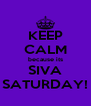 KEEP CALM because its SIVA SATURDAY! - Personalised Poster A4 size