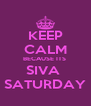 KEEP CALM BECAUSE ITS  SIVA  SATURDAY - Personalised Poster A4 size