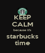 KEEP CALM because it's starbucks time - Personalised Poster A4 size