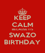 KEEP CALM BECAUSE ITS SWAZO BIRTHDAY - Personalised Poster A4 size