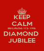 KEEP CALM BECAUSE ITS THE DIAMOND  JUBILEE - Personalised Poster A4 size