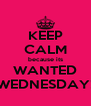 KEEP CALM because its WANTED WEDNESDAY! - Personalised Poster A4 size