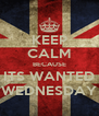 KEEP CALM BECAUSE ITS WANTED WEDNESDAY - Personalised Poster A4 size