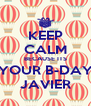 KEEP CALM BECAUSE ITS YOUR B-DAY JAVIER - Personalised Poster A4 size