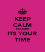 KEEP CALM BECAUSE ITS YOUR TIME - Personalised Poster A4 size