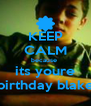 KEEP CALM because  its youre birthday blake - Personalised Poster A4 size