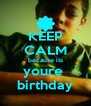 KEEP CALM because its youre  birthday - Personalised Poster A4 size