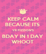 KEEP CALM BECAUSE ITS  YR FIZZION'S BDAY IN 1 DAY WHOOT - Personalised Poster A4 size