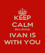 KEEP CALM BECAUSE IVAN IS WITH YOU - Personalised Poster A4 size
