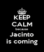 KEEP CALM because Jacinto is coming - Personalised Poster A4 size