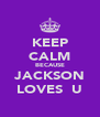 KEEP CALM BECAUSE JACKSON LOVES  U - Personalised Poster A4 size