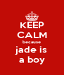 KEEP CALM because jade is a boy - Personalised Poster A4 size