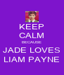 KEEP CALM BECAUSE JADE LOVES LIAM PAYNE - Personalised Poster A4 size