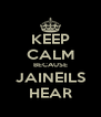 KEEP CALM BECAUSE JAINEILS HEAR - Personalised Poster A4 size