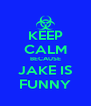 KEEP CALM BECAUSE JAKE IS FUNNY - Personalised Poster A4 size