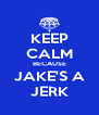 KEEP CALM BECAUSE JAKE'S A JERK - Personalised Poster A4 size