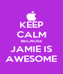 KEEP CALM BECAUSE JAMIE IS AWESOME - Personalised Poster A4 size