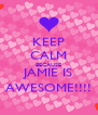 KEEP CALM BECAUSE JAMIE IS AWESOME!!!! - Personalised Poster A4 size