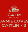 KEEP CALM BECAUSE JAMIE LOVES CAITLIN <3 - Personalised Poster A4 size