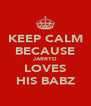 KEEP CALM BECAUSE JARRYD LOVES HIS BABZ - Personalised Poster A4 size