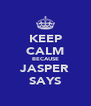 KEEP CALM BECAUSE JASPER SAYS - Personalised Poster A4 size