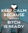 KEEP CALM BECAUSE JAZADE'S BITCH IS READY - Personalised Poster A4 size