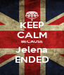 KEEP CALM BECAUSE Jelena ENDED - Personalised Poster A4 size
