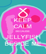 KEEP CALM BECAUSE JELLYFISH BESIDE ME - Personalised Poster A4 size