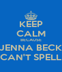 KEEP CALM BECAUSE JENNA BECK CAN'T SPELL - Personalised Poster A4 size