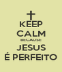 KEEP CALM BECAUSE JESUS É PERFEITO - Personalised Poster A4 size