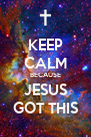 KEEP CALM BECAUSE JESUS  GOT THIS  - Personalised Poster A4 size