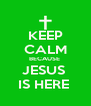 KEEP CALM BECAUSE  JESUS  IS HERE  - Personalised Poster A4 size