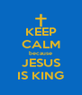 KEEP CALM because JESUS IS KING - Personalised Poster A4 size