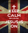 KEEP CALM BECAUSE JESUS IS ON - Personalised Poster A4 size