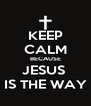 KEEP CALM BECAUSE JESUS  IS THE WAY - Personalised Poster A4 size