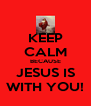 KEEP CALM BECAUSE JESUS IS WITH YOU! - Personalised Poster A4 size