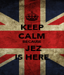 KEEP CALM BECAUSE  JEZ IS HERE - Personalised Poster A4 size