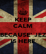 KEEP CALM  BECAUSE' JEZ IS HERE - Personalised Poster A4 size