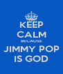 KEEP CALM BECAUSE JIMMY POP IS GOD - Personalised Poster A4 size